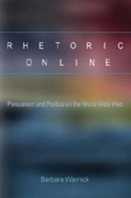 Rhetoric Online: Persuasion And Politics On The World Wide Web  by  Barbara Warnick