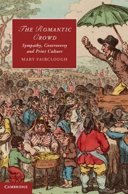The Romantic Crowd: Sympathy, Controversy and Print Culture  by  Mary Fairclough