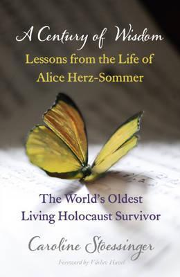 A Century of Wisdom: Lessons from the Life of Alice Herz-Somer, the Worlds Oldest Living Holocaust Survivor.  by  Caroline Stoessinger by Caroline Stoessinger