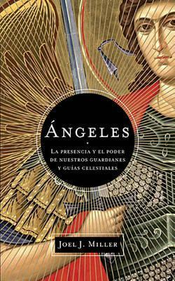 Angeles: La Presencia y El Poder de Nuestros Guardianes y Guias Celestiales Joel J. Miller