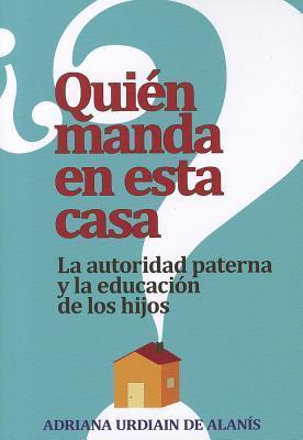 Quien Manda en Esta Casa?: La Autoridad, Tu Conyuge y Tus Hijos  by  Adriana Urdiain De Alanis