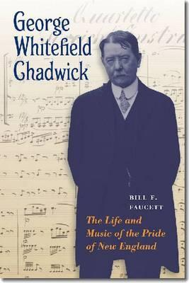 George Whitefield Chadwick: The Life and Music of the Pride of New England  by  Bill F. Faucett