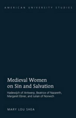 Medieval Women on Sin and Salvation: Hadewijch of Antwerp, Beatrice of Nazareth, Margaret Ebner, and Julian of Norwich Mary Lou Shea