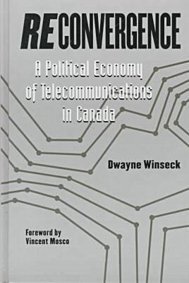 Reconvergence: A Political Economy of Telecommunications in Canada Dwayne R. Winseck