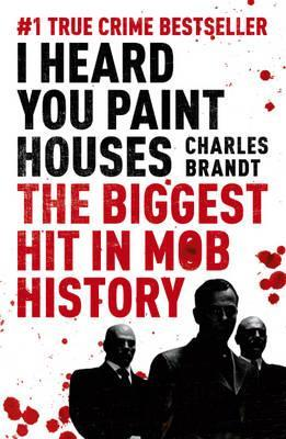 I Heard You Paint Houses: Frank The Irishman Sheeran, Jimmy Hoffa and the Biggest Hit in Mob History Charles Brandt