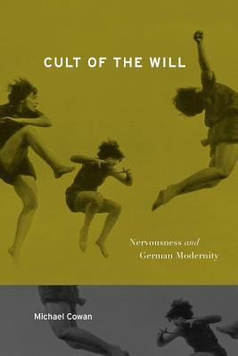 Cult of the Will: Nervousness and German Modernity  by  Michael Cowan
