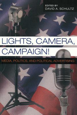 Lights, Camera, Campaign!: Media, Politics, and Political Advertising  by  David A. Schultz