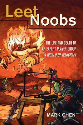 Leet Noobs: The Life and Death of an Expert Player Group in World of Warcraft Mark Chen