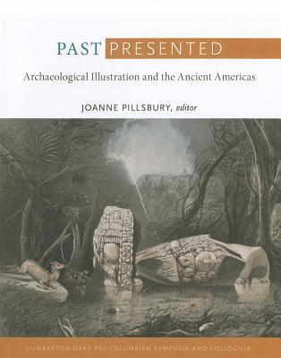 Past Presented: Archaeological Illustration and the Ancient Americas  by  Joanne Pillsbury