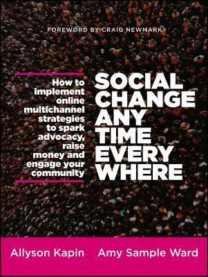 Social Change Anytime Everywhere: How to Implement Online Multichannel Strategies to Spark Advocacy, Raise Money, and Engage Your Community  by  Allyson Kapin