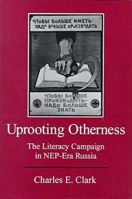 Uprooting Otherness: The Literacy Campaign in Nep-Era Russia  by  Charles E. Clark