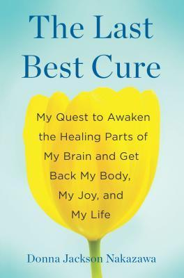 The Last Best Cure: My Quest to Awaken the Healing Parts of My Brain and Get Back My Body, My Joy, and My Life  by  Donna Jackson Nakazawa