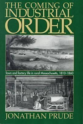 The Coming of Industrial Order: Town and Factory Life in Rural Massachusetts, 1810 1860  by  Jonathan Prude