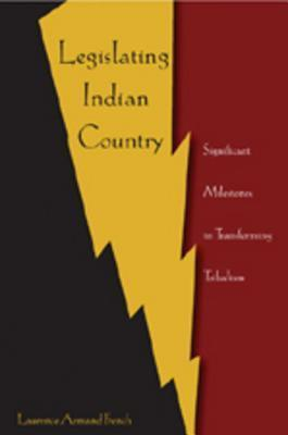 Legislating Indian Country: Significant Milestones in Transforming Tribalism  by  Laurence Armand French