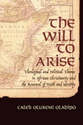 The Will to Arise: Theological and Political Themes in African Christianity and the Renewal of Faith and Identity  by  Caleb Oluremi Oladipo