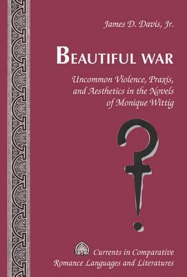 Beautiful War: Uncommon Violence, Praxis, and Aesthetics in the Novels of Monique Wittig James D. Davis, Jr.