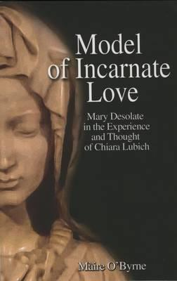 Model of Incarnate Love: Mary Desolate in the Experience and Thought of Chiara Lubich  by  Máire OByrne