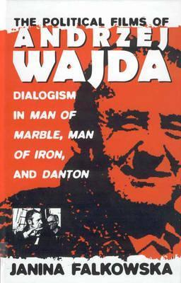 The Political Films of Andrzej Wajda: Dialogism in Man of Marble, Man of Iron, and Danton Janina Falkowska