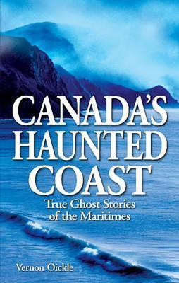 Canadas Haunted Coast: True Ghost Stories of the Maritimes  by  Vernon Oickle