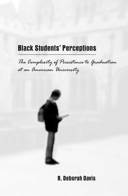 Black Students Perceptions: The Complexity of Persistence to Graduation at an American University R. Deborah Davis