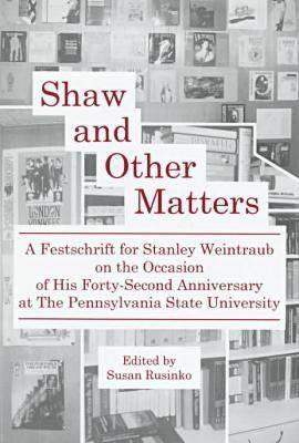 Shaw and Other Matters: A Festschrift for Stanley Weintraub on the Occasion of His Forty-Second Anniversary at the Pennsylvania State Universi Stanley Weintraub