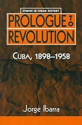 Prologue to Revolution: Cuba, 1898-1958  by  Jorge Ibarra