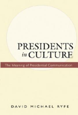 Presidents in Culture: The Meaning of Presidential Communication  by  David Ryfe