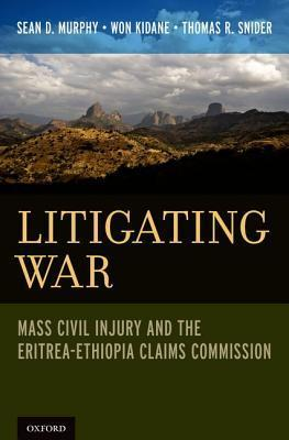 Litigating War: Mass Civil Injury and the Eritrea-Ethiopia Claims Commission  by  Sean D Murphy