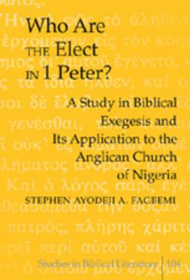 Who Are the Elect in 1 Peter?: A Study in Biblical Exegesis and Its Application to the Anglican Church of Nigeria Stephen Ayodeji A. Fagbemi