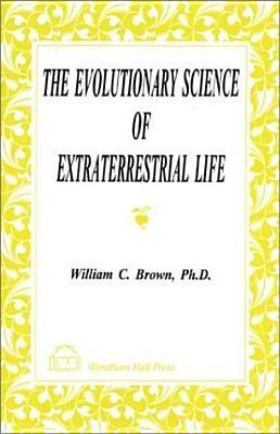 The Evolutionary Science Of Extraterrestrial Life William C. Brown