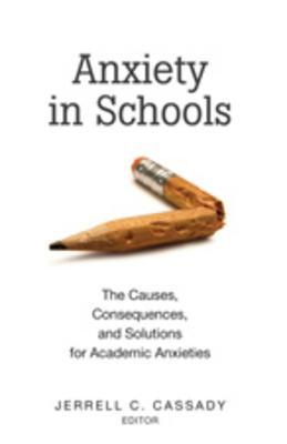 Anxiety in Schools: The Causes, Consequences, and Solutions for Academic Anxieties  by  Jerrell C. Cassady