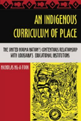 An Indigenous Curriculum of Place: The United Houma Nations Contentious Relationship with Louisianas Educational Institutions  by  Nicholas Ng-A-Fook