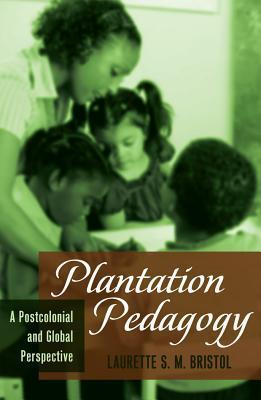 Plantation Pedagogy: A Postcolonial and Global Perspective  by  Laurette S. M. Bristol