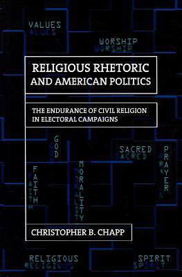 Religious Rhetoric and American Politics: The Endurance of Civil Religion in Electoral Campaigns  by  Christopher B. Chapp