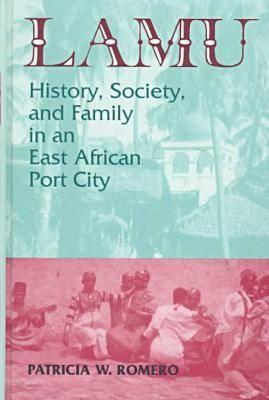 Lamu: History, Society, and Family in an East African Port City Patricia Romero