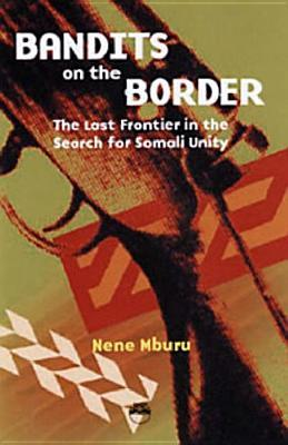 Bandits on the Border: The Last Frontier in the Search for Somali Unity  by  Nene Mburu