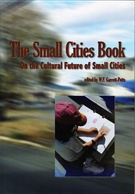 The Small Cities Book: On the Cultural Future of Small Cities W. F. Garrett-Petts