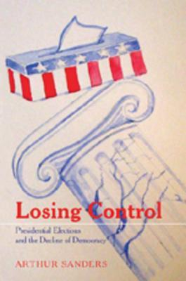 Losing Control: Presidential Elections and the Decline of Democracy  by  Arthur Sanders