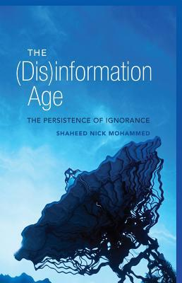 The (Dis)information Age: The Persistence of Ignorance. Shaheed Nick Mohammed