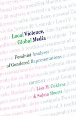 Local Violence, Global Media: Feminist Analyses Of Gendered Representations  by  Lisa M. Cuklanz