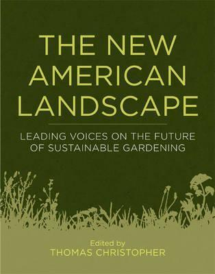 The New American Landscape: Leading Voices on the Future of Sustainable Gardening Thomas Christopher