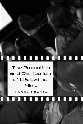 The Promotion and Distribution of U.S. Latino Films  by  Henry Puente