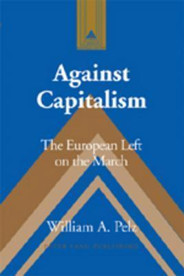 Against Capitalism: The European Left on the March William A. Pelz
