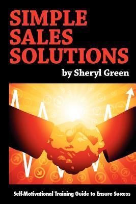 Simple Sales Solutions: Self-Motivational Training Guide to Ensure Success  by  Sheryl Green