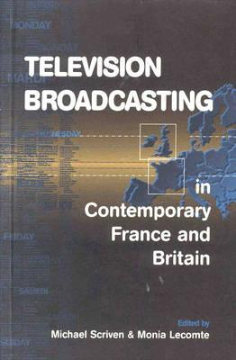 Television Broadcasting in Contemporary France and Britain Edited  by  Michael Scriven and Monia Lecomte by Michael Scriven