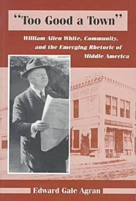 Too Good a Town, William Allen White, Community, Rhetoric of Middle Am. EDWARD G. AGRAN