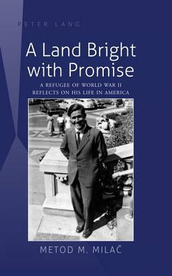 A Land Bright with Promise: A Refugee of World War II Reflects on His Life in America Metod M. Milaec