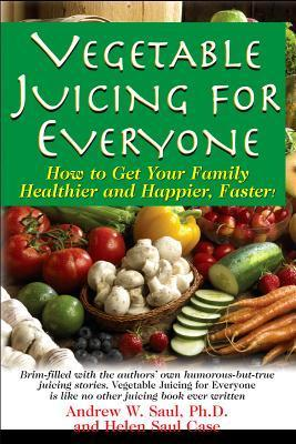 Vegetable Juicing for Everyone: How to Get Your Family Healther and Happier, Faster!  by  Amdrew W. Saul