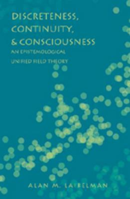 Discreteness, Continuity, & Consciousness: An Epistemological Unified Field Theory Alan M. Laibelman