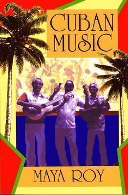 Cuban Music: From Son and Rumba to the Buena Vista Social Club and Timba Cubana  by  Maya Roy